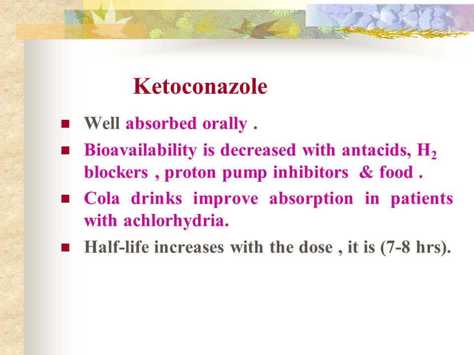 Ketoconazole Well absorbed orally. Bioavailability is decreased with antacids, H 2 blockers, proton pump inhibitors & food. Cola drinks improve absorp