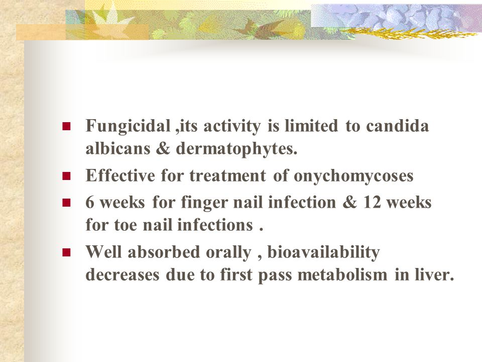 Fungicidal,its activity is limited to candida albicans & dermatophytes. Effective for treatment of onychomycoses 6 weeks for finger nail infection & 1