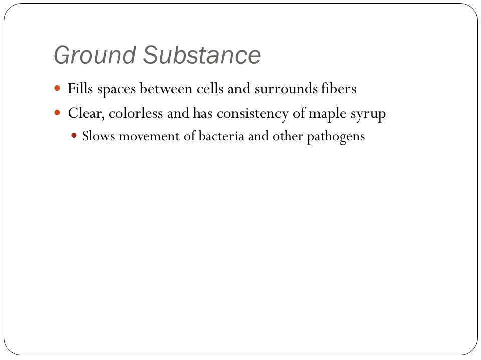 Ground Substance Fills spaces between cells and surrounds fibers Clear, colorless and has consistency of maple syrup Slows movement of bacteria and ot