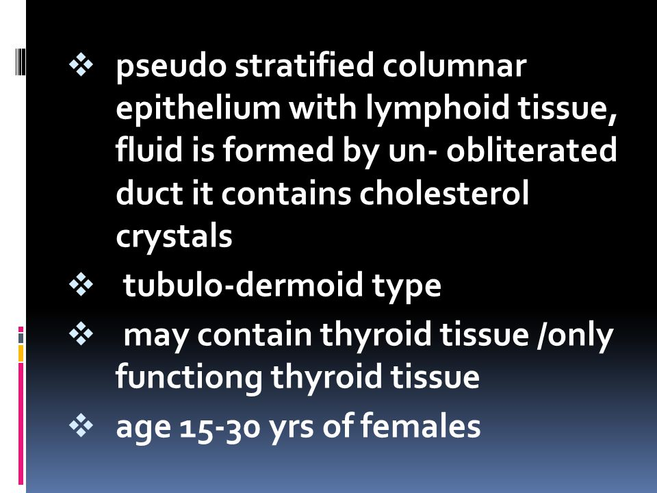  pseudo stratified columnar epithelium with lymphoid tissue, fluid is formed by un- obliterated duct it contains cholesterol crystals  tubulo-dermoi