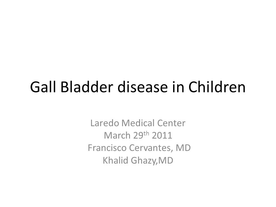 Gall Bladder disease in Children Laredo Medical Center March 29 th 2011 Francisco Cervantes, MD Khalid Ghazy,MD