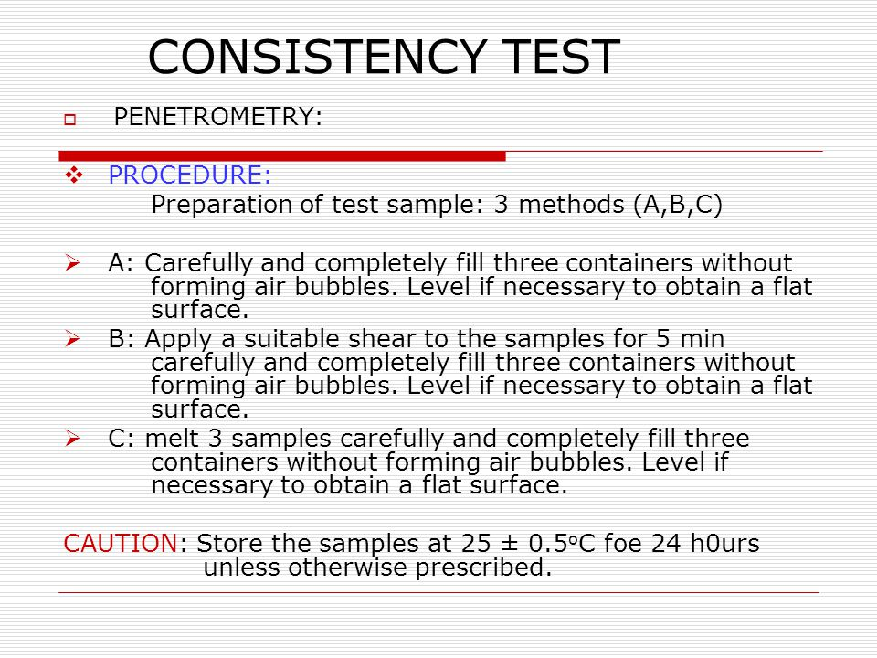 CONSISTENCY TEST  PENETROMETRY:  PROCEDURE: Preparation of test sample: 3 methods (A,B,C)  A: Carefully and completely fill three containers withou