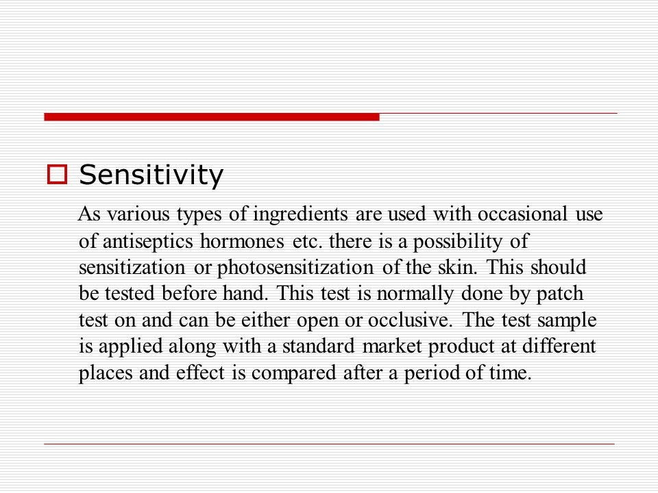  Sensitivity As various types of ingredients are used with occasional use of antiseptics hormones etc. there is a possibility of sensitization or pho