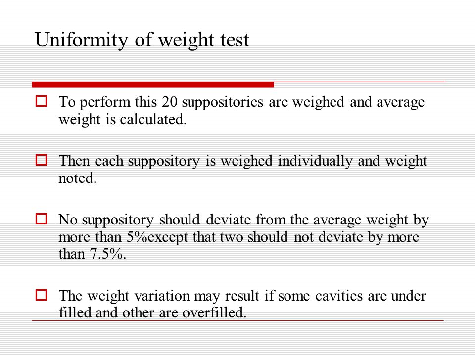 Uniformity of weight test  To perform this 20 suppositories are weighed and average weight is calculated.  Then each suppository is weighed individu