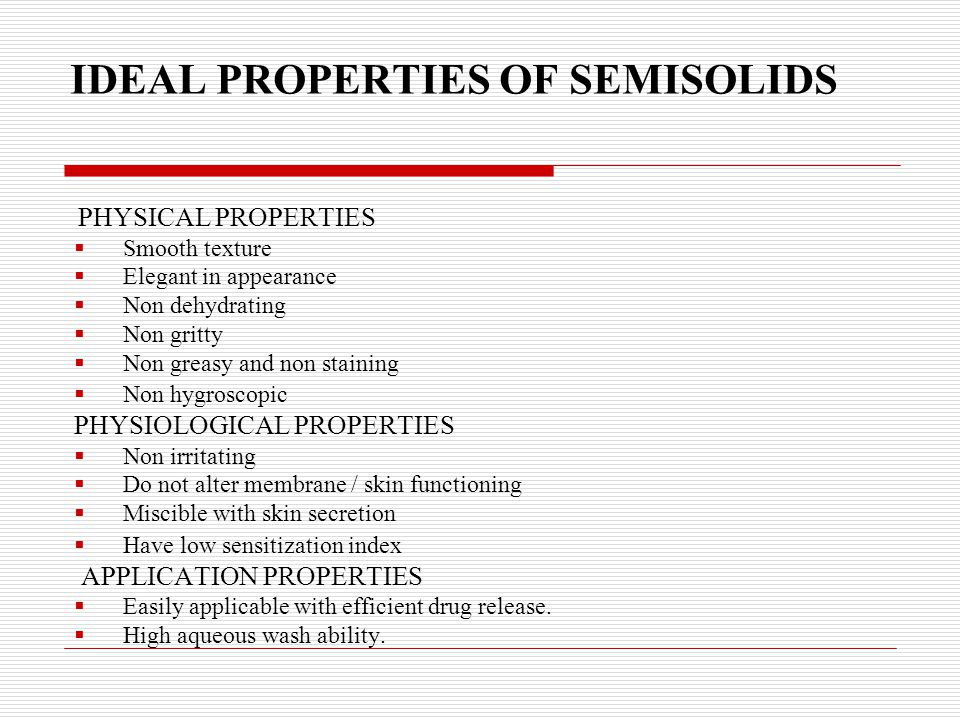 IDEAL PROPERTIES OF SEMISOLIDS PHYSICAL PROPERTIES  Smooth texture  Elegant in appearance  Non dehydrating  Non gritty  Non greasy and non staini