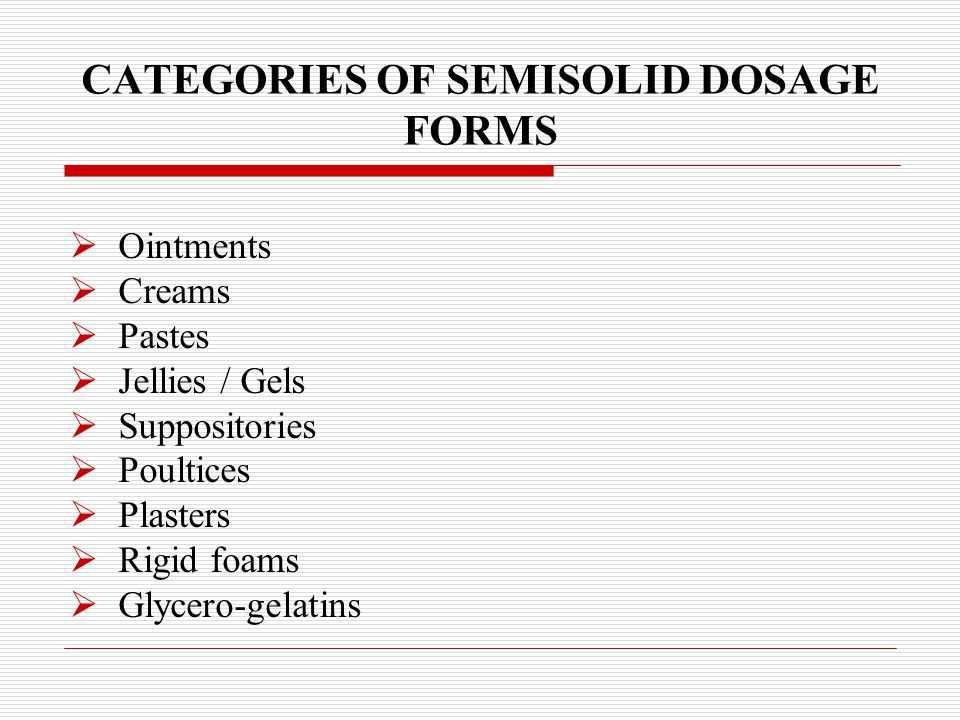 CATEGORIES OF SEMISOLID DOSAGE FORMS  Ointments  Creams  Pastes  Jellies / Gels  Suppositories  Poultices  Plasters  Rigid foams  Glycero-gel