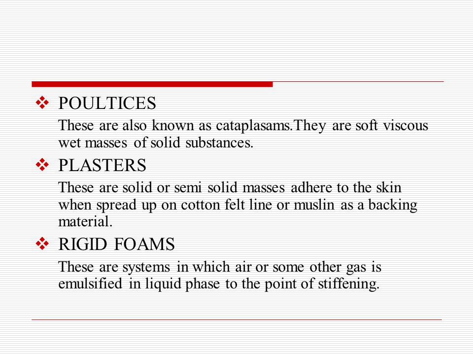  POULTICES These are also known as cataplasams.They are soft viscous wet masses of solid substances.  PLASTERS These are solid or semi solid masses