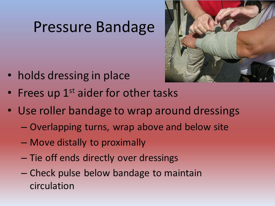 Pressure Bandage holds dressing in place Frees up 1 st aider for other tasks Use roller bandage to wrap around dressings – Overlapping turns, wrap abo
