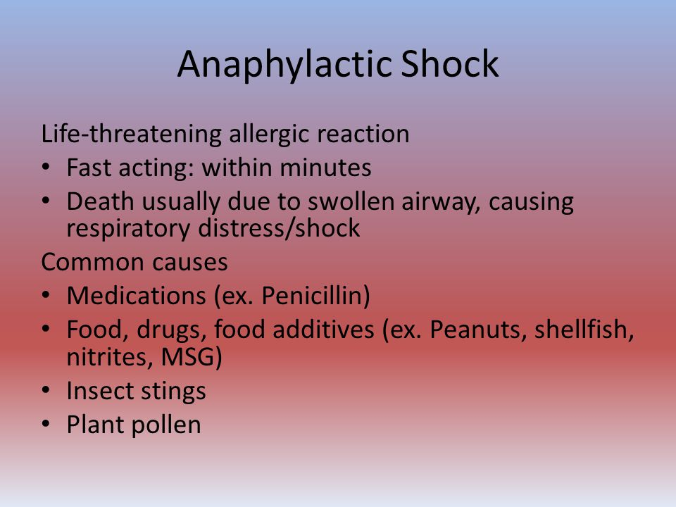 Anaphylactic Shock Life-threatening allergic reaction Fast acting: within minutes Death usually due to swollen airway, causing respiratory distress/sh