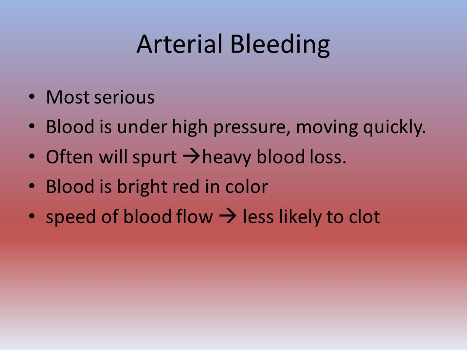 Arterial Bleeding Most serious Blood is under high pressure, moving quickly. Often will spurt  heavy blood loss. Blood is bright red in color speed o