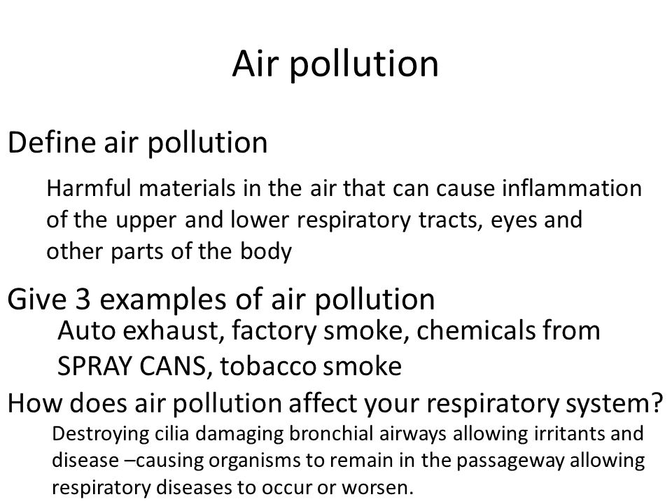 Air pollution Define air pollution Give 3 examples of air pollution How does air pollution affect your respiratory system? Harmful materials in the ai