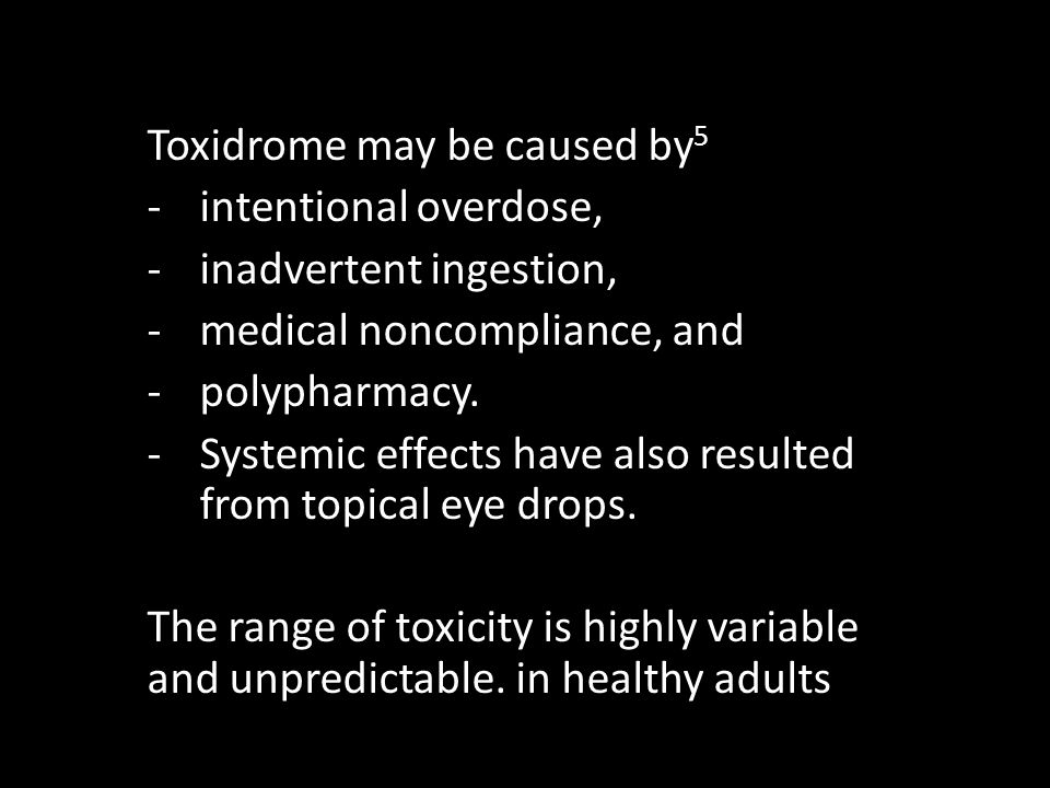 Toxidrome may be caused by 5 -intentional overdose, -inadvertent ingestion, -medical noncompliance, and -polypharmacy. -Systemic effects have also res