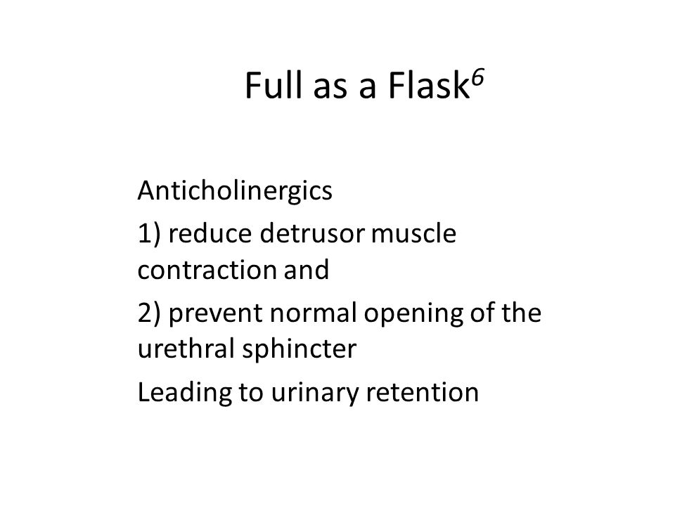 Full as a Flask 6 Anticholinergics 1) reduce detrusor muscle contraction and 2) prevent normal opening of the urethral sphincter Leading to urinary re