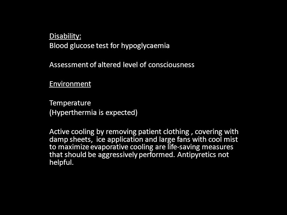 Disability: Blood glucose test for hypoglycaemia Assessment of altered level of consciousness Environment Temperature (Hyperthermia is expected) Active cooling by removing patient clothing, covering with damp sheets, ice application and large fans with cool mist to maximize evaporative cooling are life-saving measures that should be aggressively performed.
