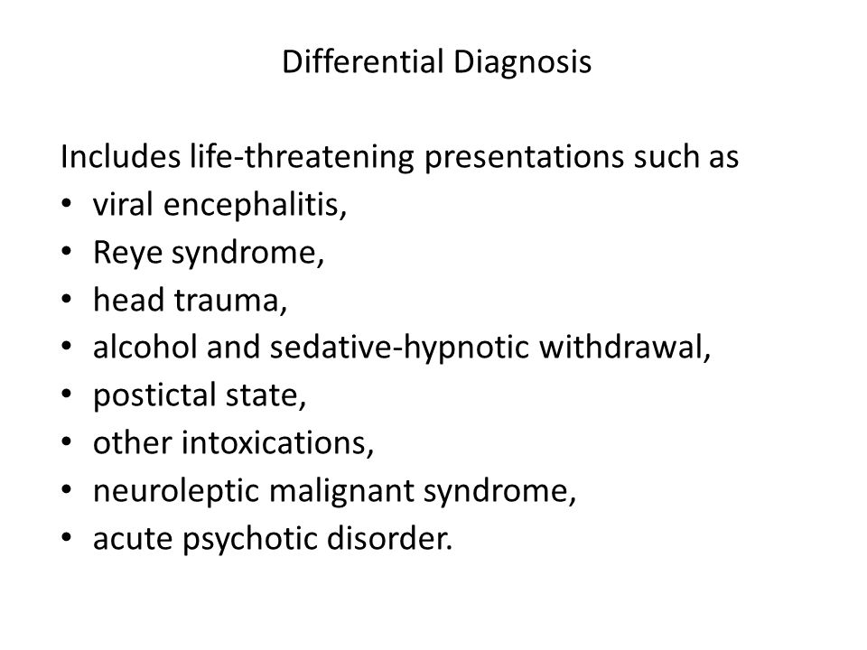 Differential Diagnosis Includes life-threatening presentations such as viral encephalitis, Reye syndrome, head trauma, alcohol and sedative-hypnotic w