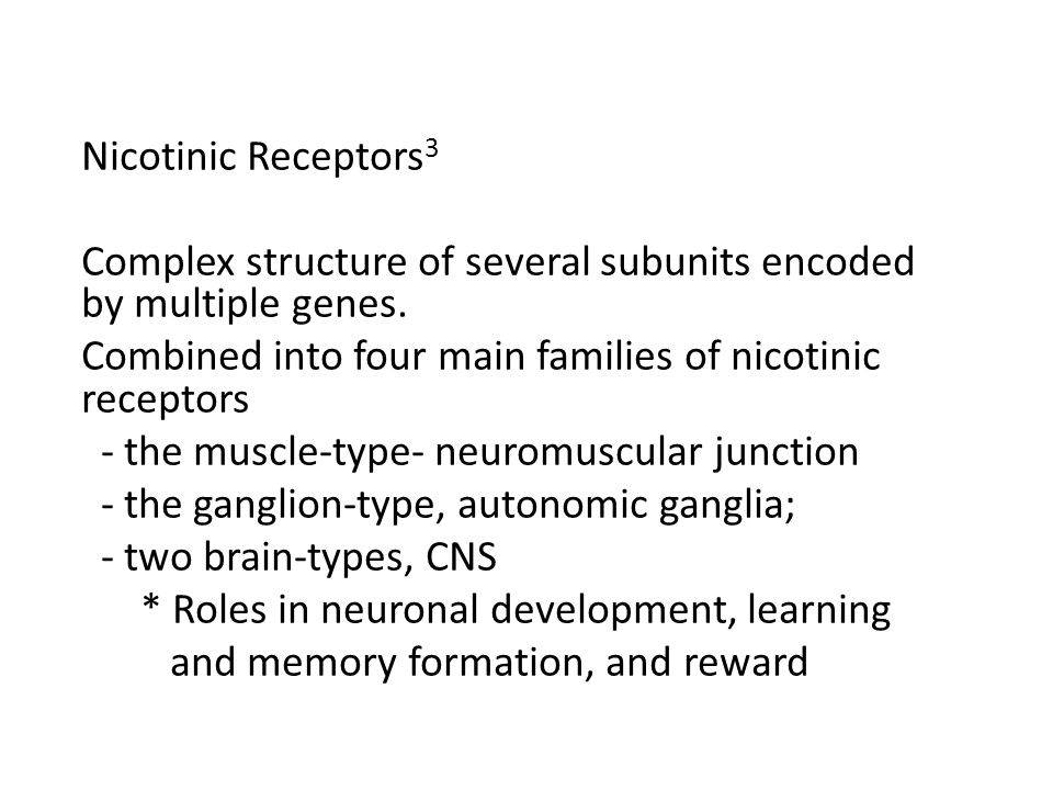 Nicotinic Receptors 3 Complex structure of several subunits encoded by multiple genes. Combined into four main families of nicotinic receptors - the m