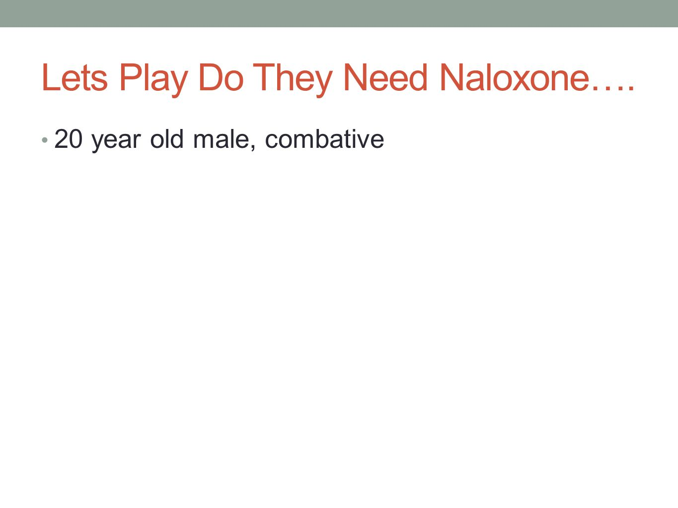 Lets Play Do They Need Naloxone…. 20 year old male, combative