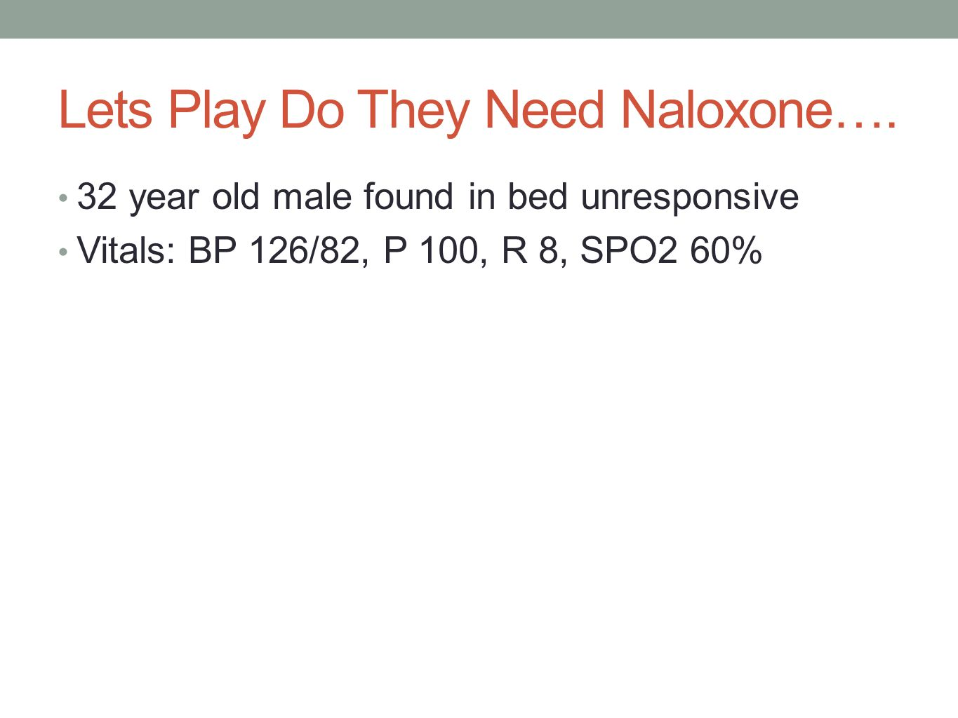 Lets Play Do They Need Naloxone…. 32 year old male found in bed unresponsive Vitals: BP 126/82, P 100, R 8, SPO2 60%