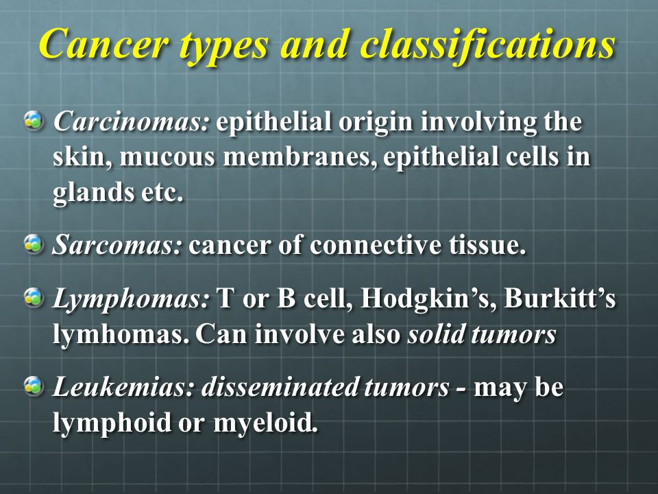 Cancer types and classifications Carcinomas: epithelial origin involving the skin, mucous membranes, epithelial cells in glands etc. Sarcomas: cancer