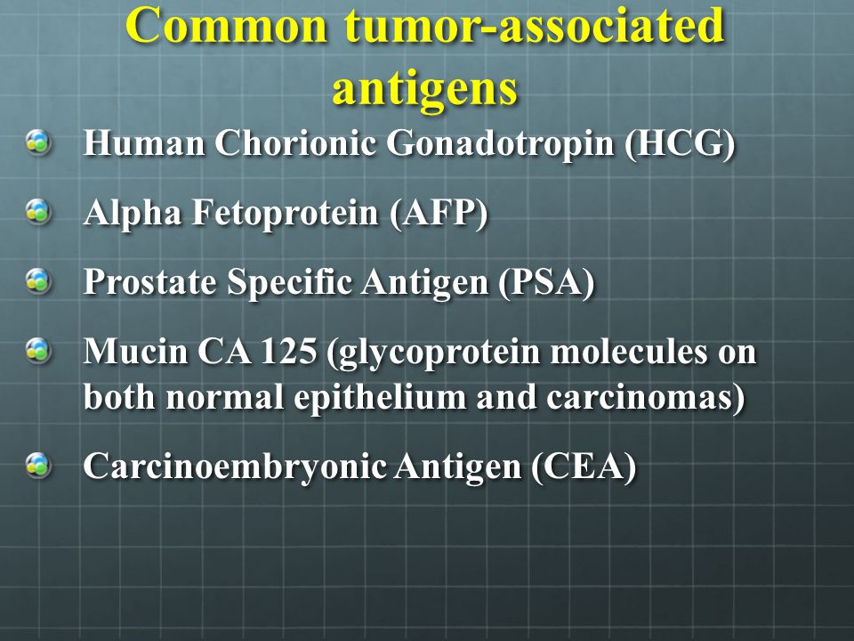 Common tumor-associated antigens Human Chorionic Gonadotropin (HCG) Alpha Fetoprotein (AFP) Prostate Specific Antigen (PSA) Mucin CA 125 (glycoprotein