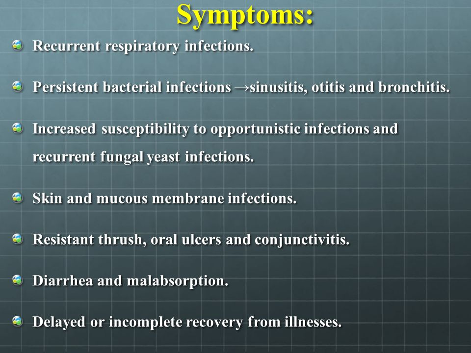 Symptoms: Recurrent respiratory infections. Persistent bacterial infections →sinusitis, otitis and bronchitis. Increased susceptibility to opportunist