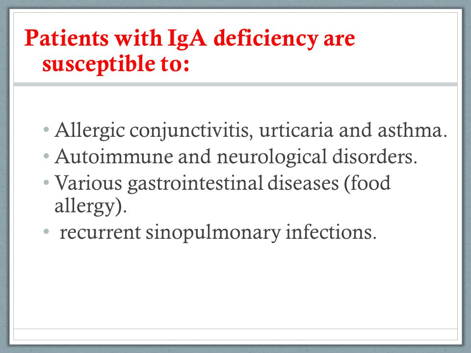 Patients with IgA deficiency are susceptible to: Allergic conjunctivitis, urticaria and asthma. Autoimmune and neurological disorders. Various gastroi