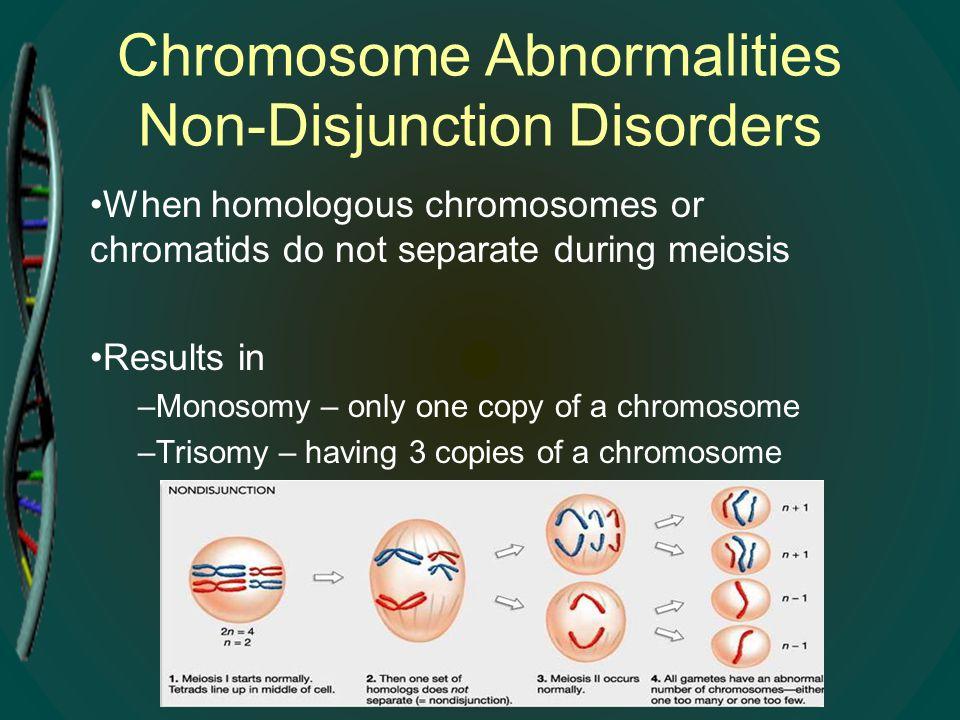 Chromosome Abnormalities Non-Disjunction Disorders When homologous chromosomes or chromatids do not separate during meiosis Results in –Monosomy – onl