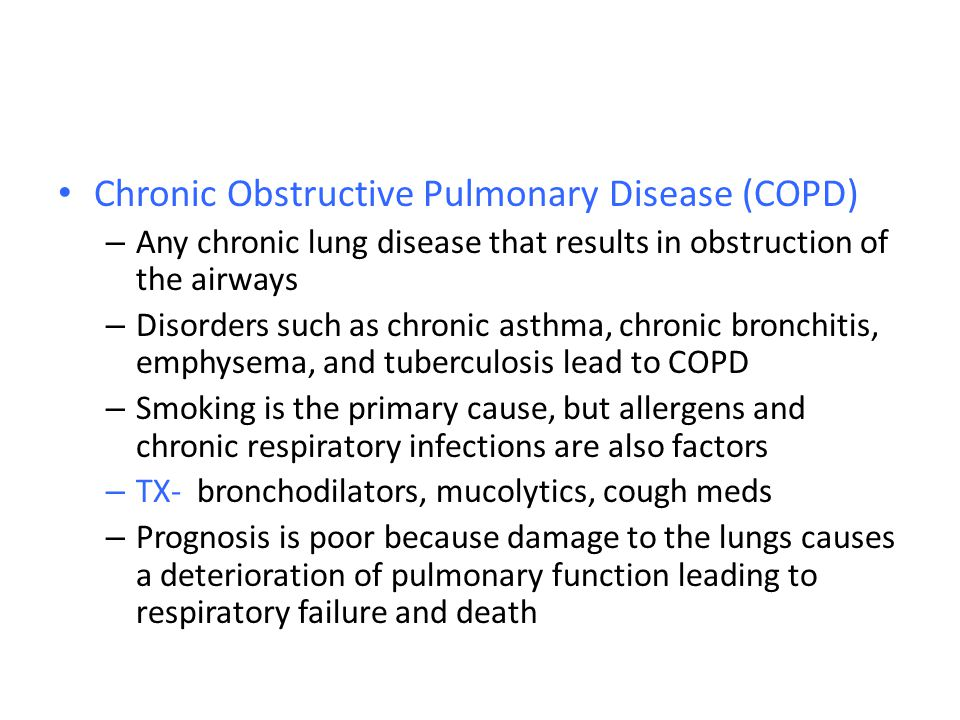 Chronic Obstructive Pulmonary Disease (COPD) – Any chronic lung disease that results in obstruction of the airways – Disorders such as chronic asthma,