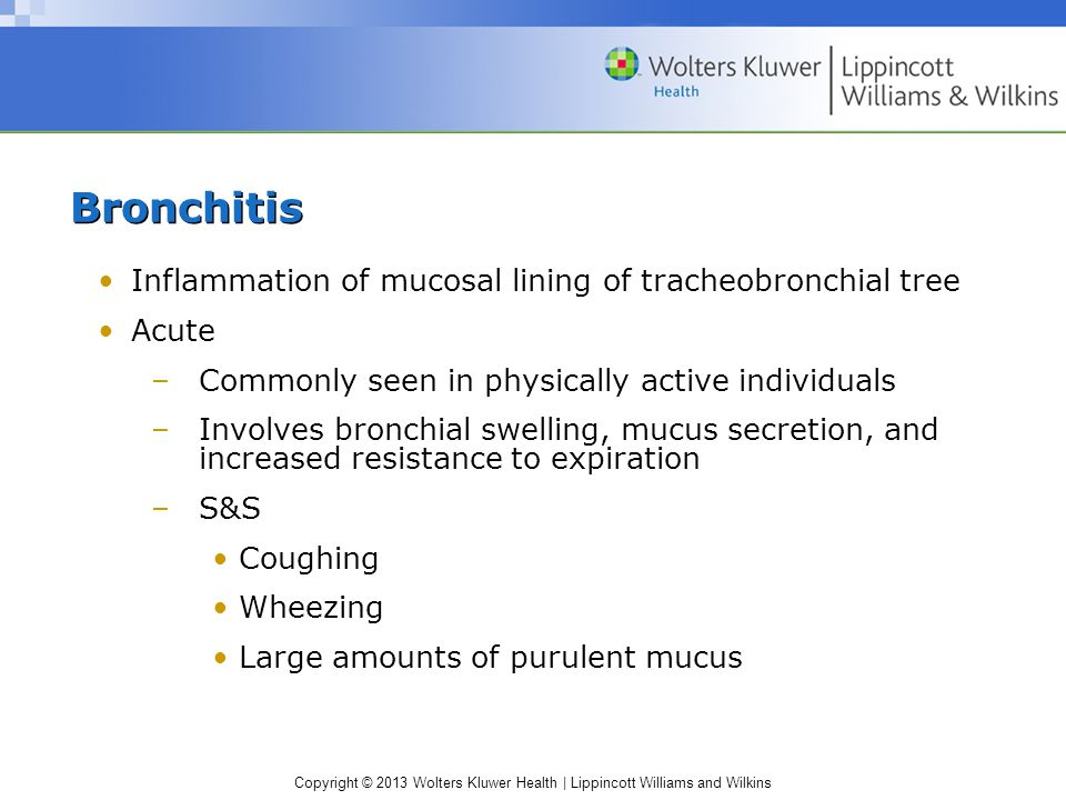 Copyright © 2013 Wolters Kluwer Health | Lippincott Williams and Wilkins Bronchitis Inflammation of mucosal lining of tracheobronchial tree Acute –Commonly seen in physically active individuals –Involves bronchial swelling, mucus secretion, and increased resistance to expiration –S&S Coughing Wheezing Large amounts of purulent mucus