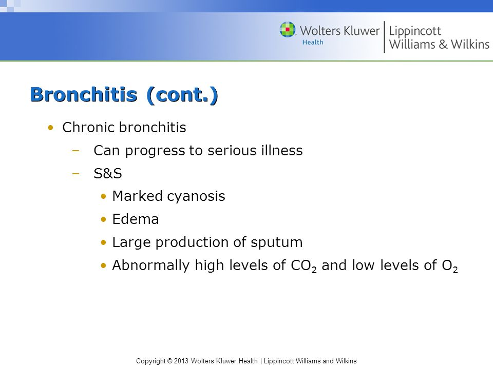 Copyright © 2013 Wolters Kluwer Health | Lippincott Williams and Wilkins Bronchitis (cont.) Chronic bronchitis –Can progress to serious illness –S&S Marked cyanosis Edema Large production of sputum Abnormally high levels of CO 2 and low levels of O 2