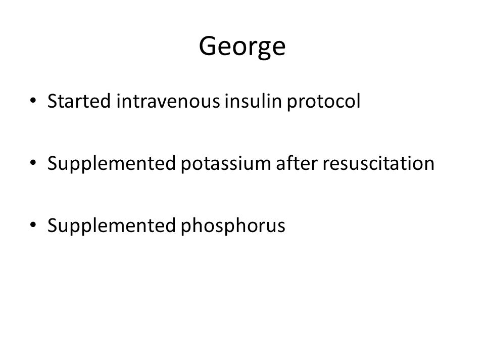 George Started intravenous insulin protocol Supplemented potassium after resuscitation Supplemented phosphorus