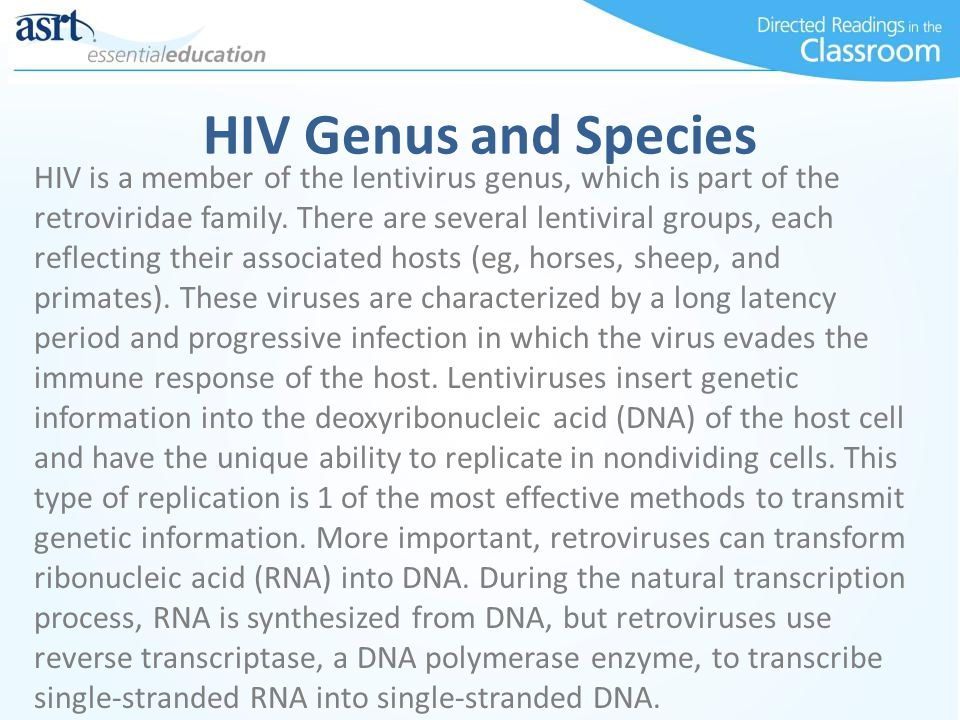 HIV Genus and Species HIV is a member of the lentivirus genus, which is part of the retroviridae family. There are several lentiviral groups, each ref