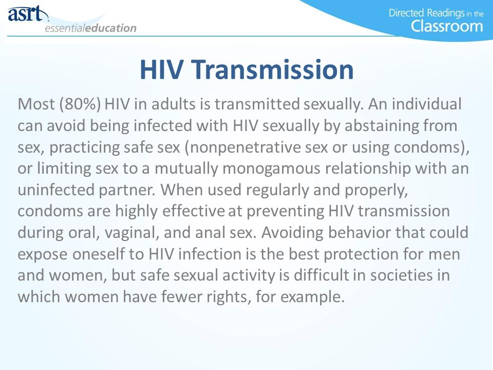 HIV Transmission Most (80%) HIV in adults is transmitted sexually. An individual can avoid being infected with HIV sexually by abstaining from sex, pr