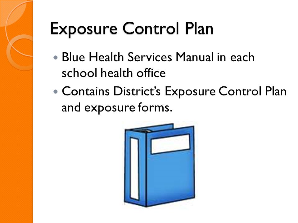 Exposure Control Plan Blue Health Services Manual in each school health office Contains District's Exposure Control Plan and exposure forms.
