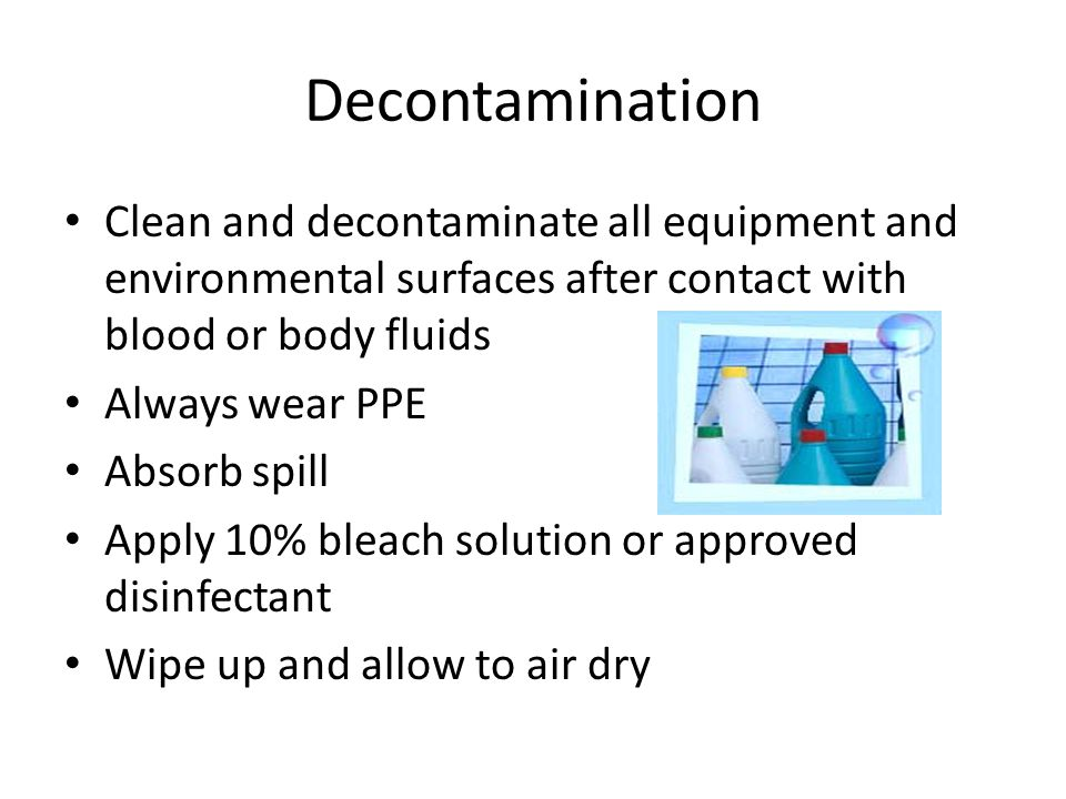 Decontamination Clean and decontaminate all equipment and environmental surfaces after contact with blood or body fluids Always wear PPE Absorb spill