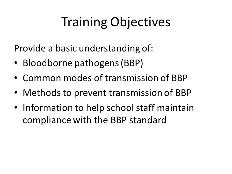 Training Objectives Provide a basic understanding of: Bloodborne pathogens (BBP) Common modes of transmission of BBP Methods to prevent transmission o