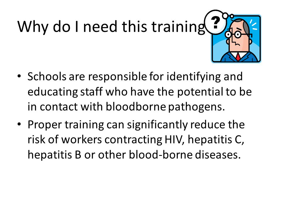 Why do I need this training Schools are responsible for identifying and educating staff who have the potential to be in contact with bloodborne pathog
