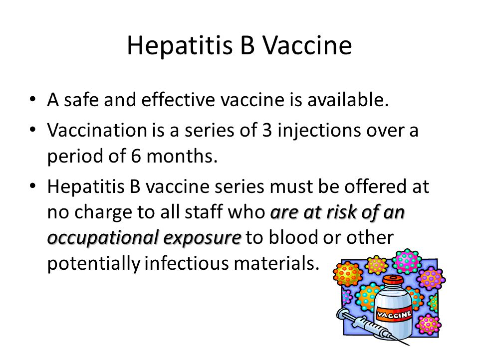 Hepatitis B Vaccine A safe and effective vaccine is available. Vaccination is a series of 3 injections over a period of 6 months. are at risk of an oc