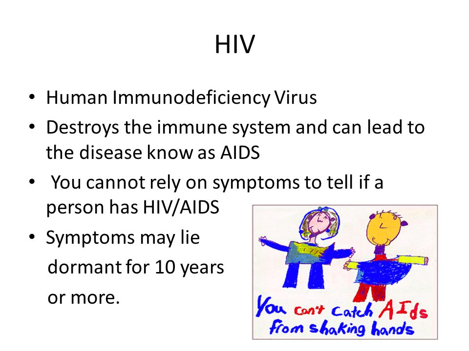 HIV Human Immunodeficiency Virus Destroys the immune system and can lead to the disease know as AIDS You cannot rely on symptoms to tell if a person h