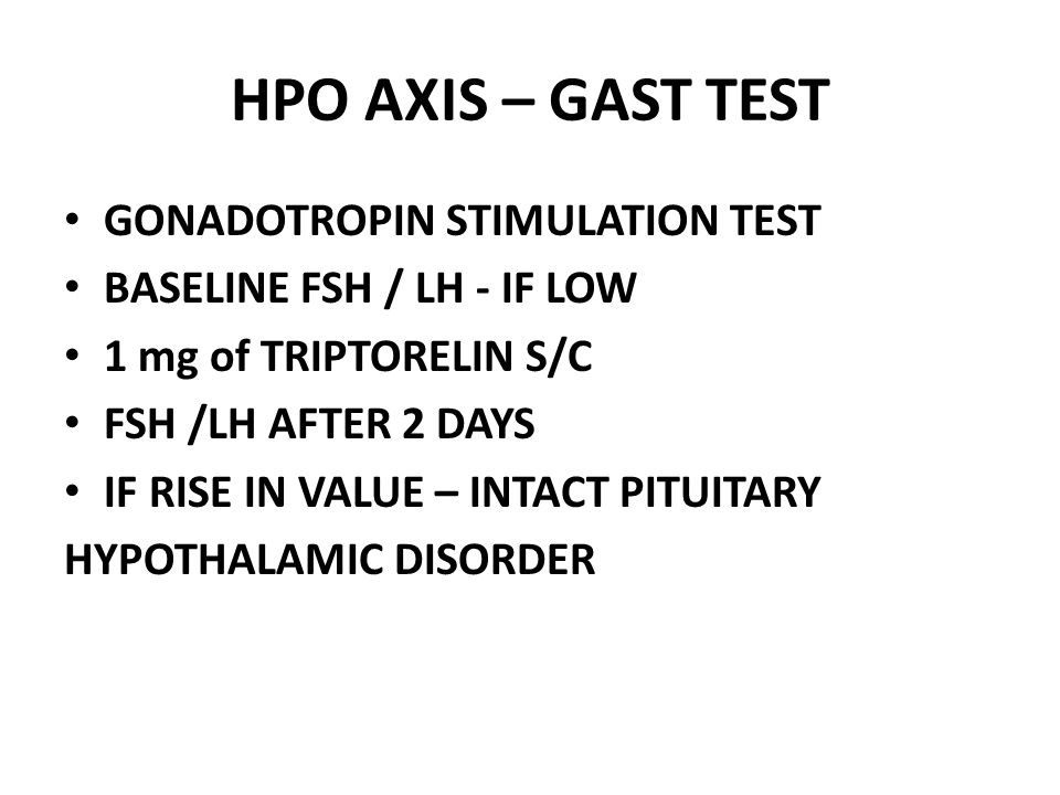 HPO AXIS – GAST TEST GONADOTROPIN STIMULATION TEST BASELINE FSH / LH - IF LOW 1 mg of TRIPTORELIN S/C FSH /LH AFTER 2 DAYS IF RISE IN VALUE – INTACT PITUITARY HYPOTHALAMIC DISORDER