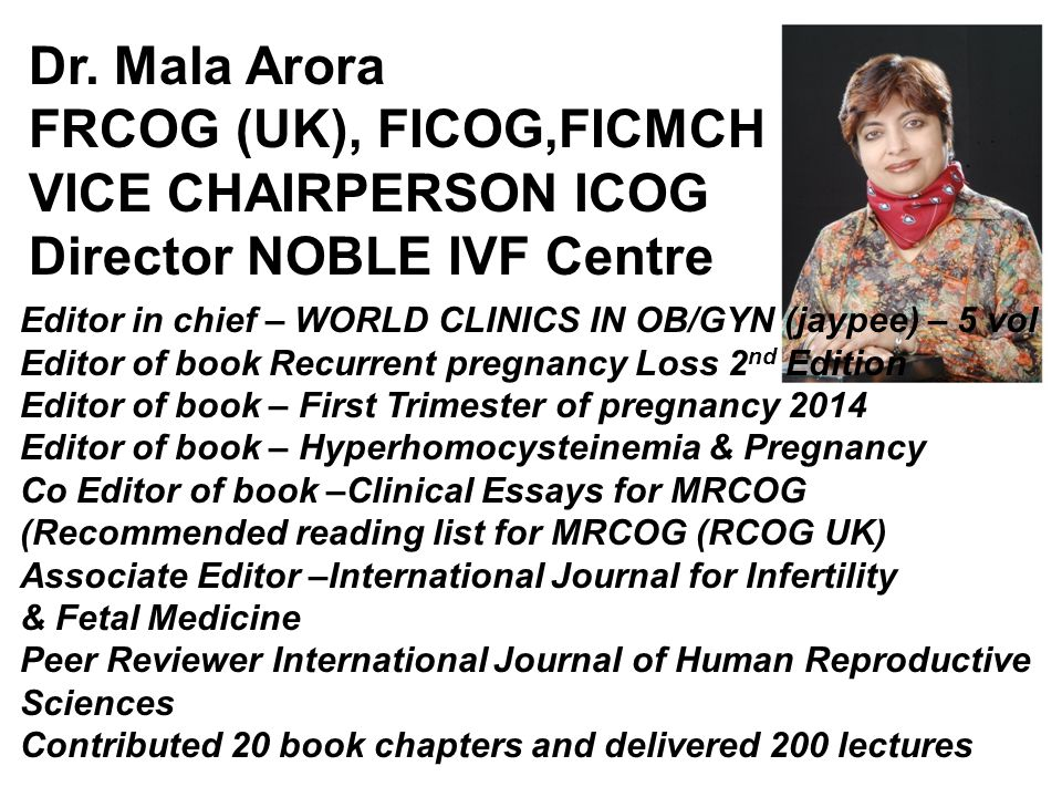 Dr. Mala Arora FRCOG (UK), FICOG,FICMCH VICE CHAIRPERSON ICOG Director NOBLE IVF Centre Editor in chief – WORLD CLINICS IN OB/GYN (jaypee) – 5 vol Edi