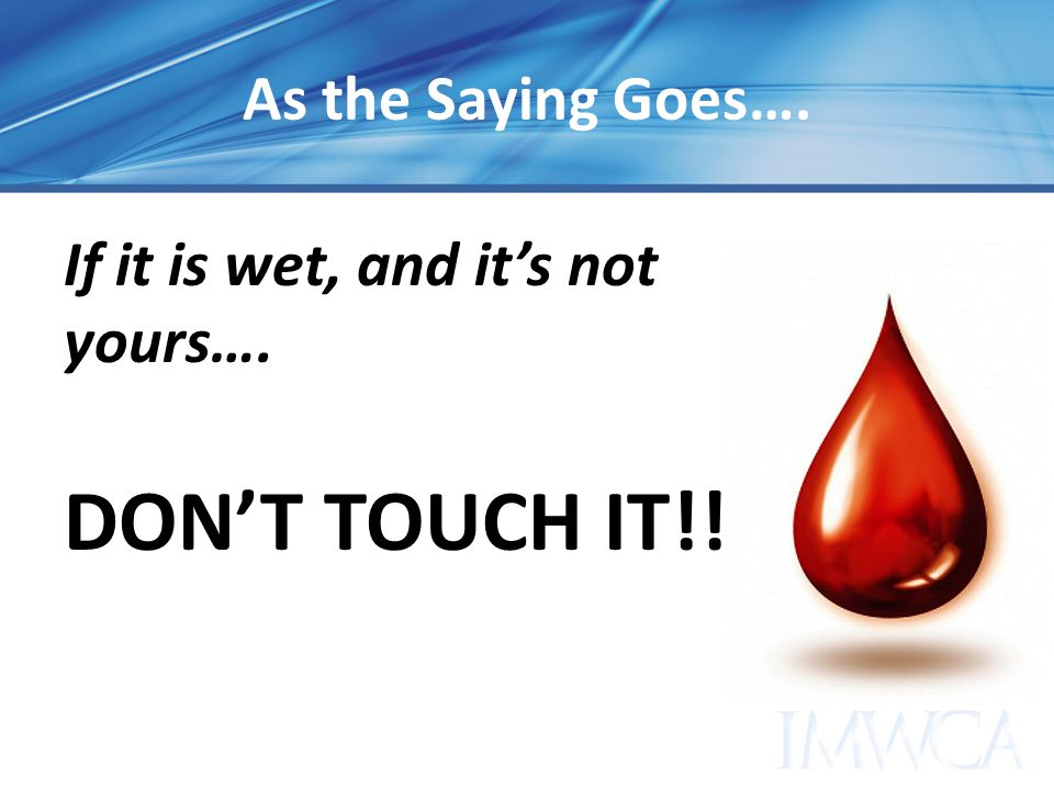 As the Saying Goes…. If it is wet, and it's not yours…. DON'T TOUCH IT!!