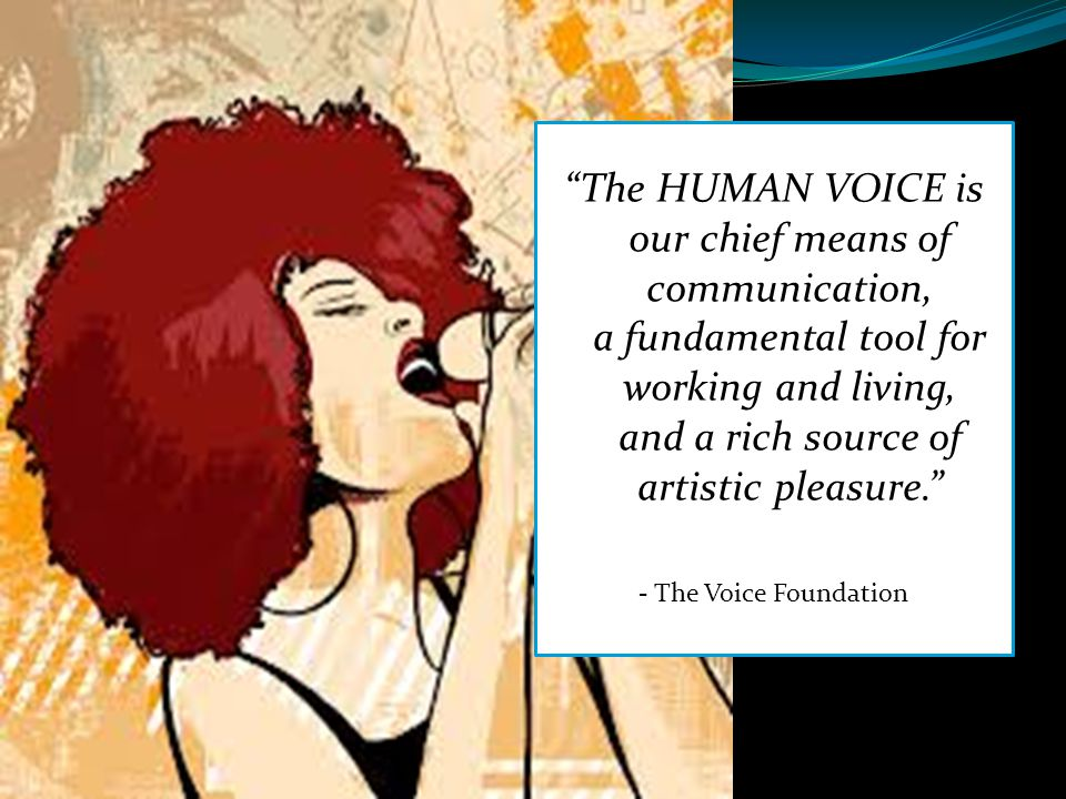 """""""The HUMAN VOICE is our chief means of communication, a fundamental tool for working and living, and a rich source of artistic pleasure."""" - The Voice"""