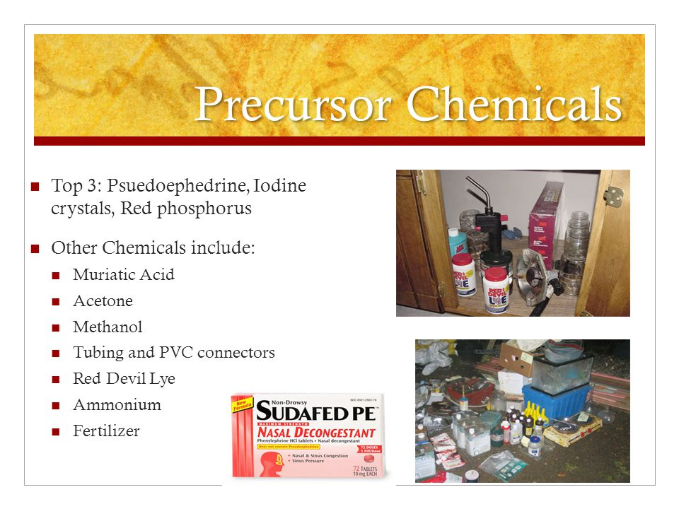Precursor Chemicals Top 3: Psuedoephedrine, Iodine crystals, Red phosphorus Other Chemicals include: Muriatic Acid Acetone Methanol Tubing and PVC con