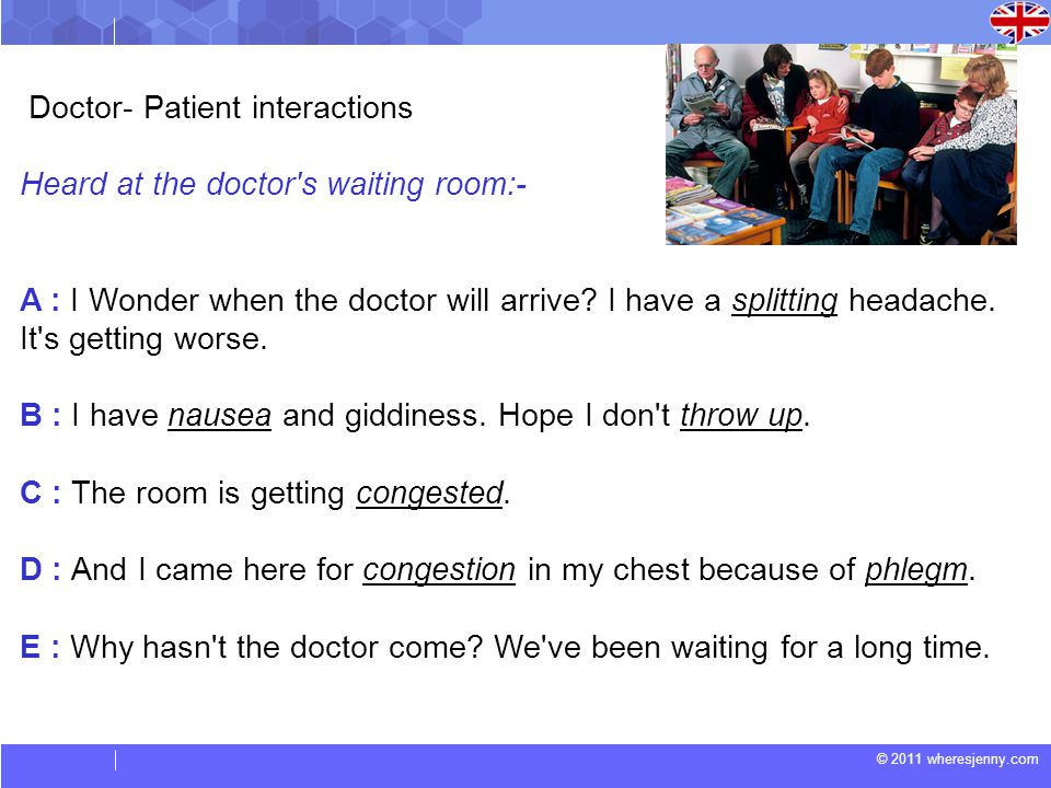 © 2011 wheresjenny.com Doctor- Patient interactions Heard at the doctor s waiting room:- A : I Wonder when the doctor will arrive.