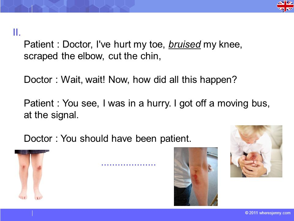 © 2011 wheresjenny.com II. Patient : Doctor, I've hurt my toe, bruised my knee, scraped the elbow, cut the chin, Doctor : Wait, wait! Now, how did all