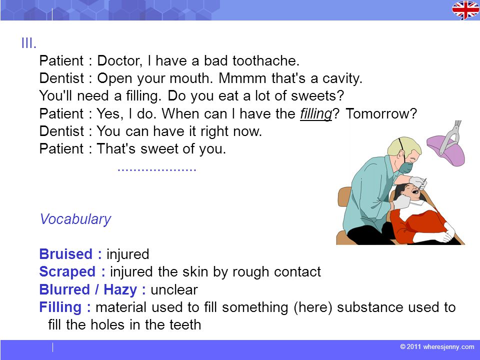 © 2011 wheresjenny.com III. Patient : Doctor, I have a bad toothache.