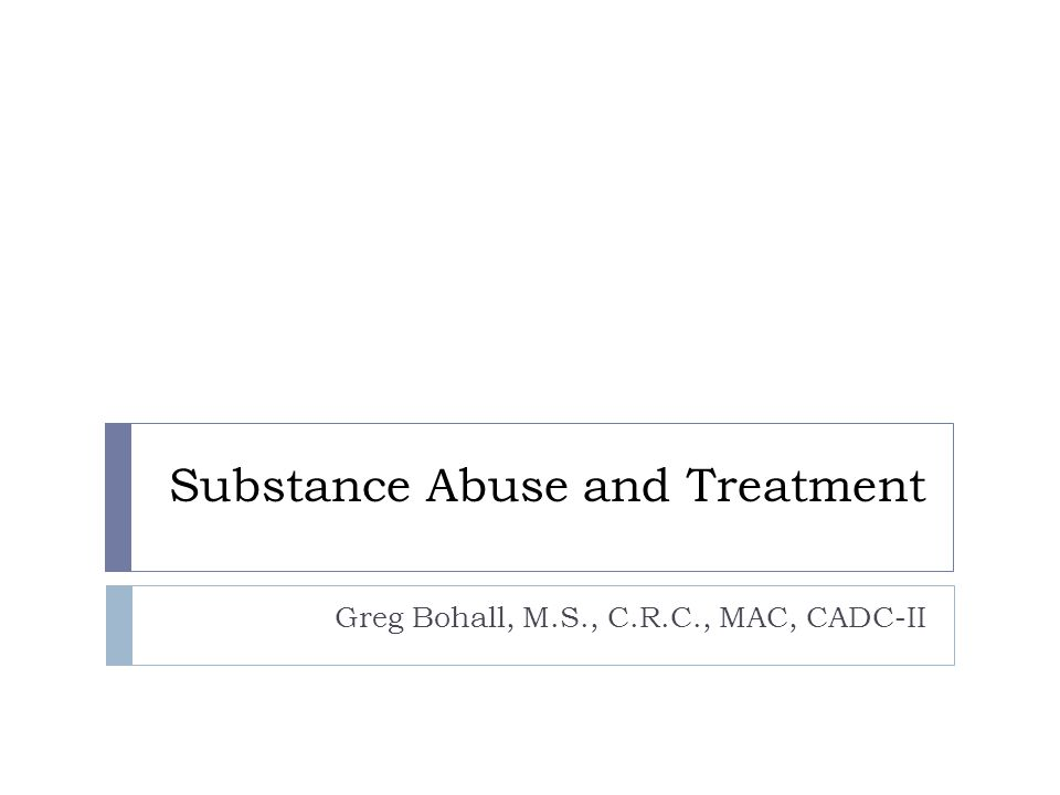 Substance Abuse and Treatment Greg Bohall, M.S., C.R.C., MAC, CADC-II