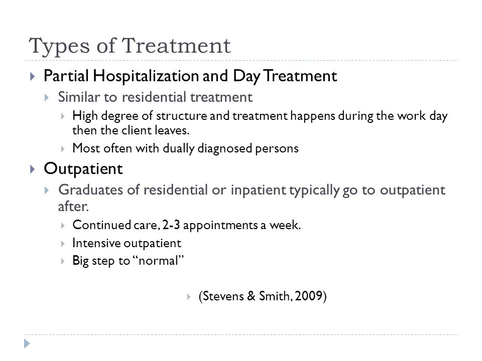 Types of Treatment  Partial Hospitalization and Day Treatment  Similar to residential treatment  High degree of structure and treatment happens dur
