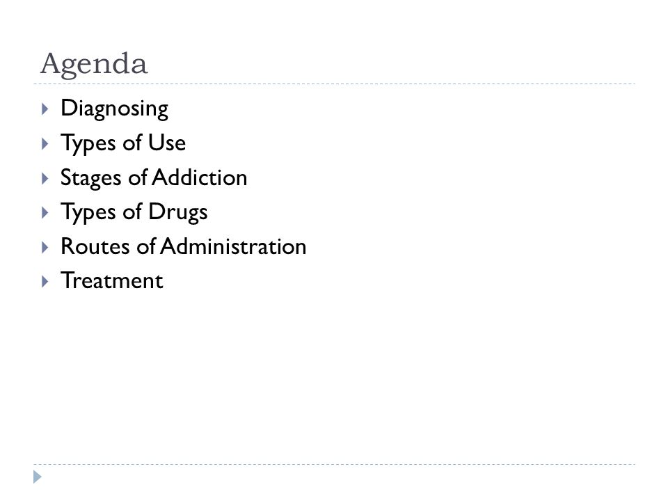 Agenda  Diagnosing  Types of Use  Stages of Addiction  Types of Drugs  Routes of Administration  Treatment